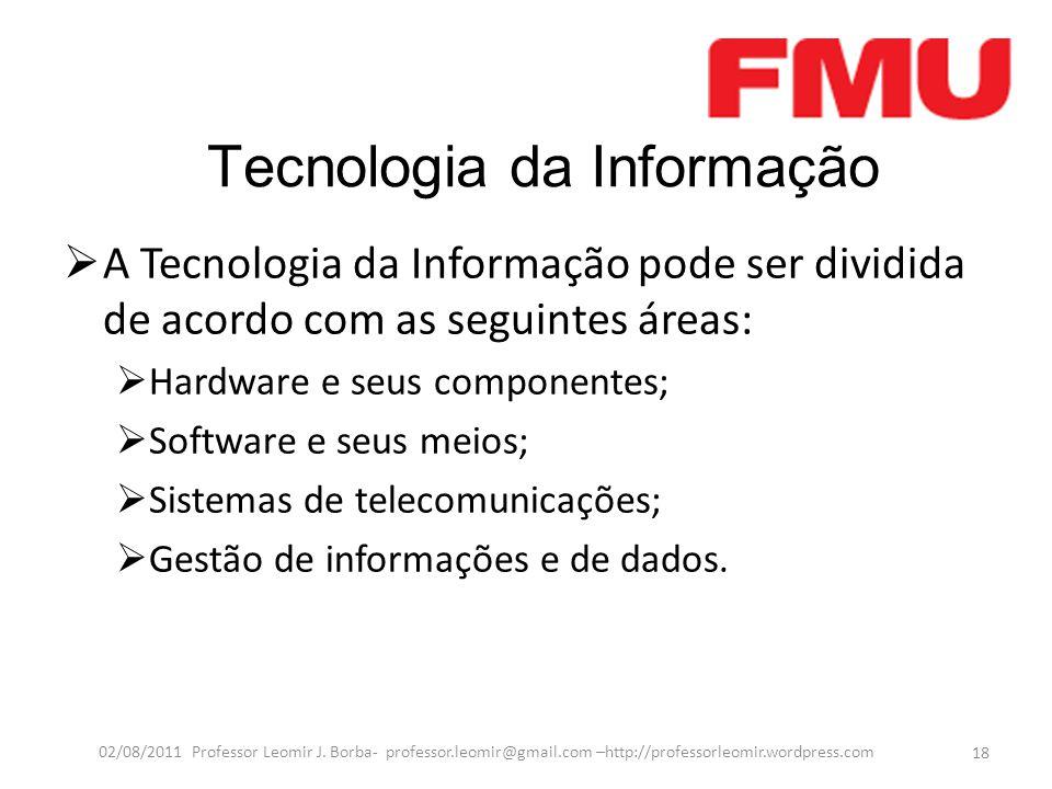 Tecnologia da Informação  A Tecnologia da Informação pode ser dividida de acordo com as seguintes áreas:  Hardware e seus componentes;  Software e