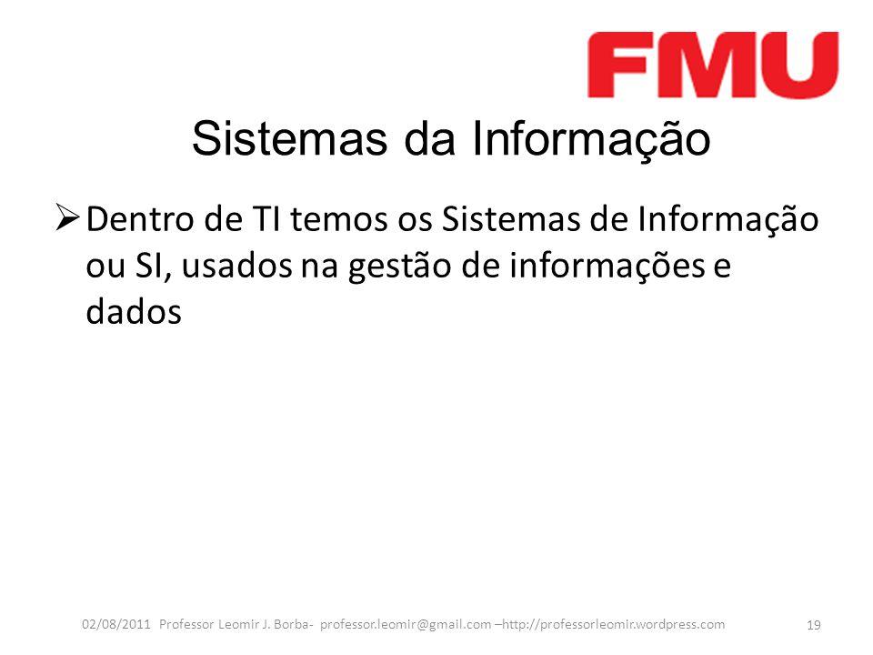 Sistemas da Informação  Dentro de TI temos os Sistemas de Informação ou SI, usados na gestão de informações e dados 19 02/08/2011 Professor Leomir J.