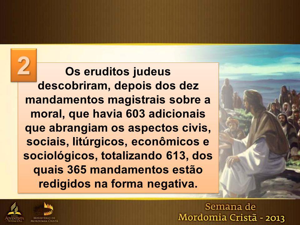 Os eruditos judeus descobriram, depois dos dez mandamentos magistrais sobre a moral, que havia 603 adicionais que abrangiam os aspectos civis, sociais
