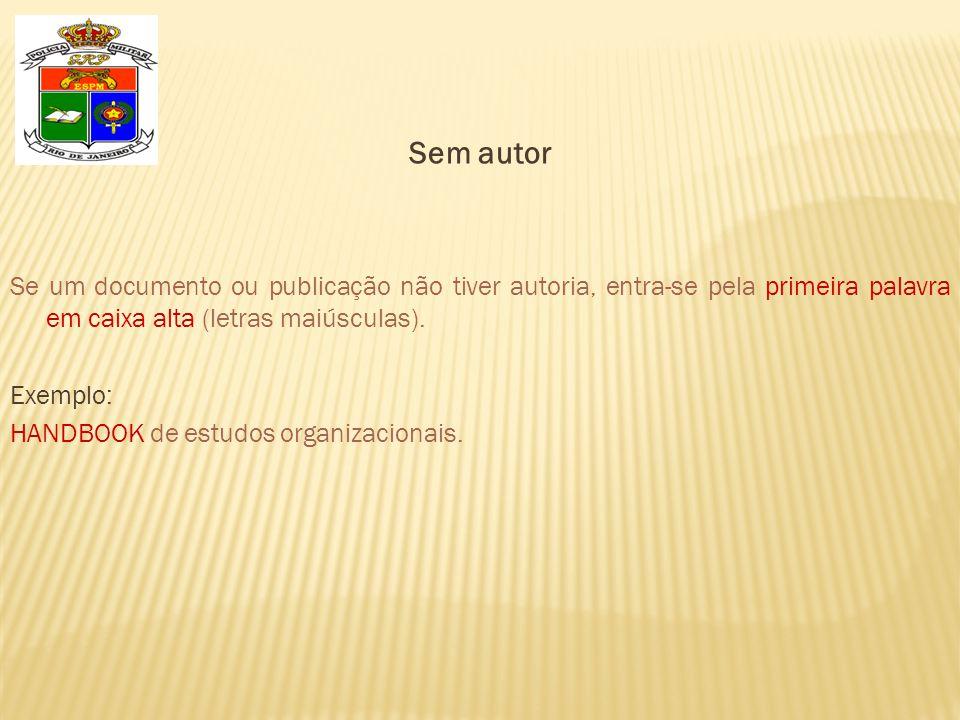 Sem autor Se um documento ou publicação não tiver autoria, entra-se pela primeira palavra em caixa alta (letras maiúsculas). Exemplo: HANDBOOK de estu
