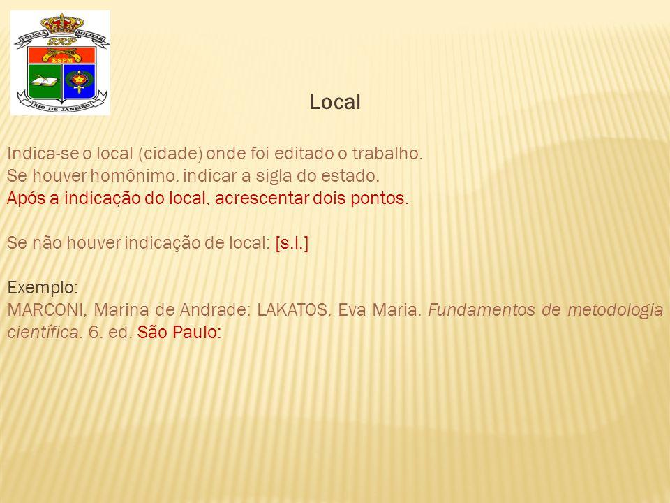 Local Indica-se o local (cidade) onde foi editado o trabalho. Se houver homônimo, indicar a sigla do estado. Após a indicação do local, acrescentar do