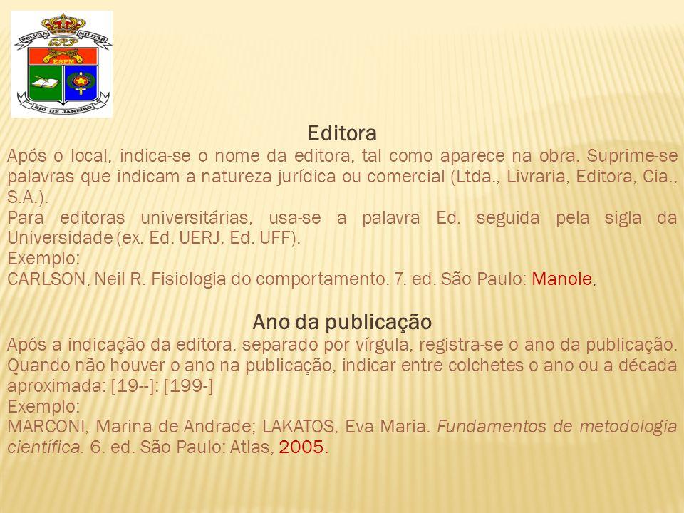 Editora Após o local, indica-se o nome da editora, tal como aparece na obra. Suprime-se palavras que indicam a natureza jurídica ou comercial (Ltda.,