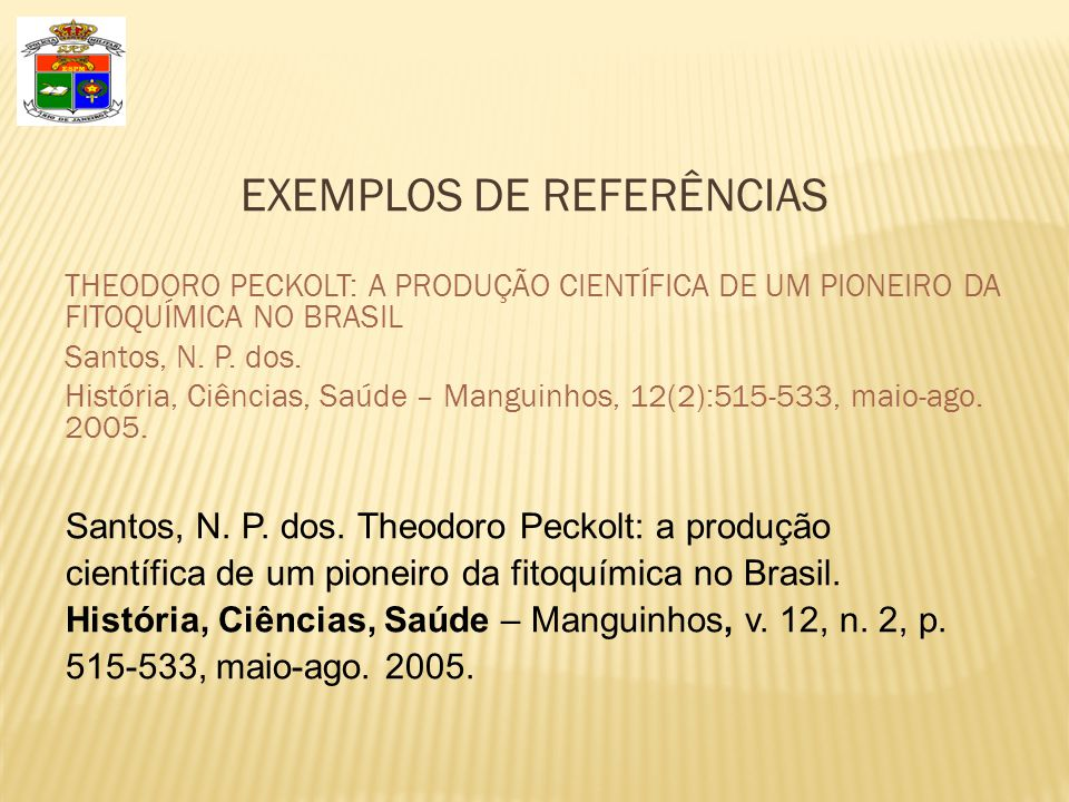EXEMPLOS DE REFERÊNCIAS THEODORO PECKOLT: A PRODUÇÃO CIENTÍFICA DE UM PIONEIRO DA FITOQUÍMICA NO BRASIL Santos, N. P. dos. História, Ciências, Saúde –