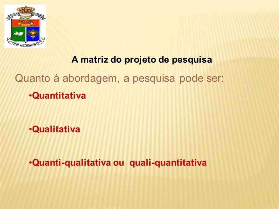 A matriz do projeto de pesquisa Quanto à abordagem, a pesquisa pode ser: •Quantitativa •Qualitativa •Quanti-qualitativa ou quali-quantitativa