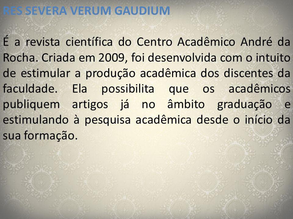 RES SEVERA VERUM GAUDIUM É a revista científica do Centro Acadêmico André da Rocha. Criada em 2009, foi desenvolvida com o intuito de estimular a prod