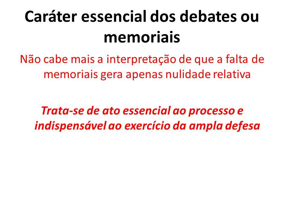 Caráter essencial dos debates ou memoriais Não cabe mais a interpretação de que a falta de memoriais gera apenas nulidade relativa Trata-se de ato ess