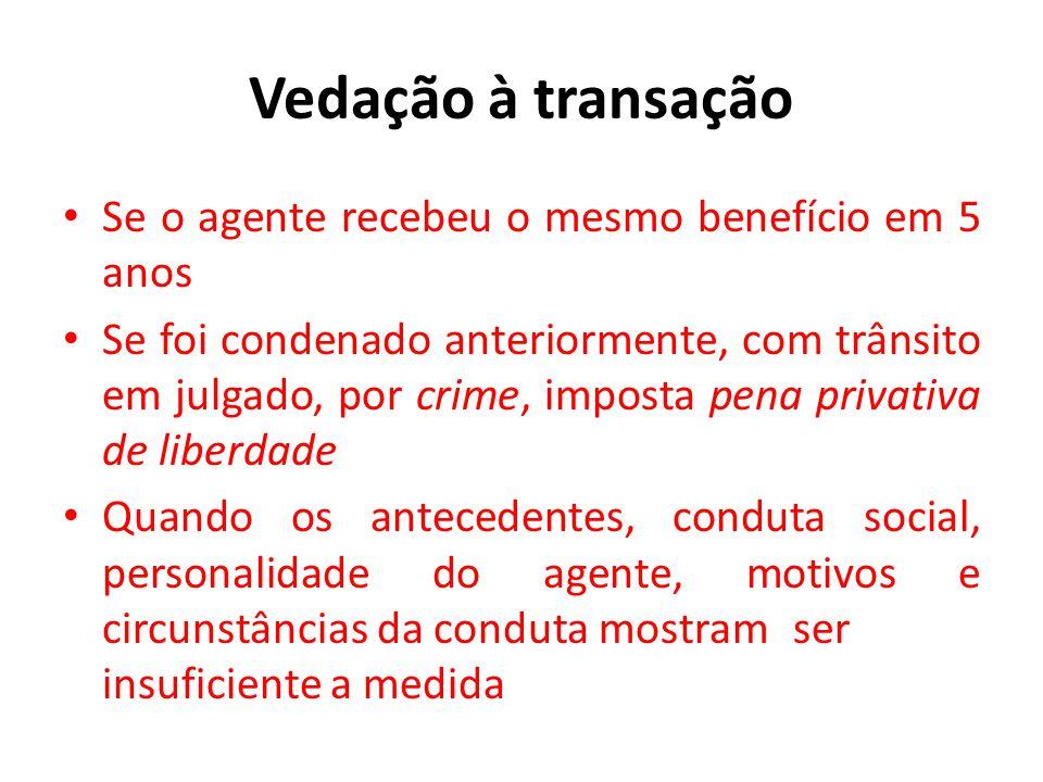 Vedação à transação • Se o agente recebeu o mesmo benefício em 5 anos • Se foi condenado anteriormente, com trânsito em julgado, por crime, imposta pe