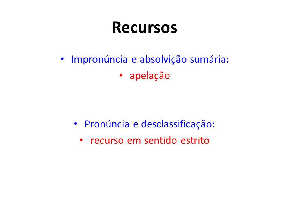 Recursos • Impronúncia e absolvição sumária: • apelação • Pronúncia e desclassificação: • recurso em sentido estrito