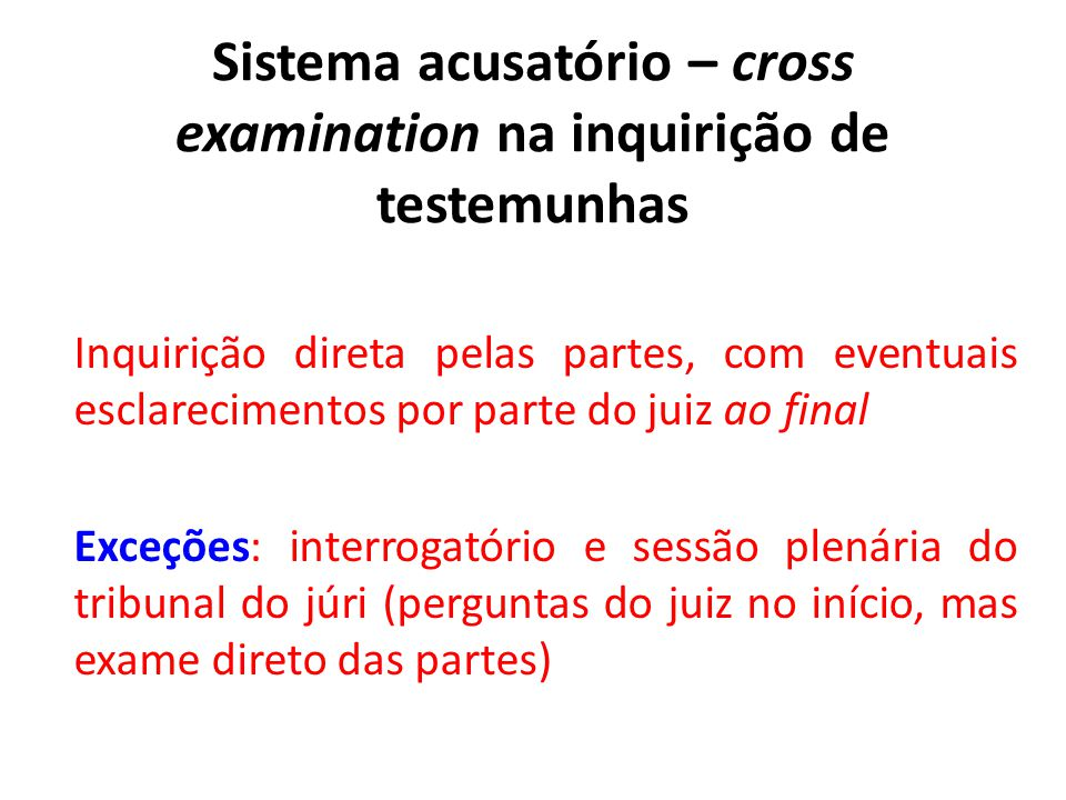 Sistema acusatório – cross examination na inquirição de testemunhas Inquirição direta pelas partes, com eventuais esclarecimentos por parte do juiz ao