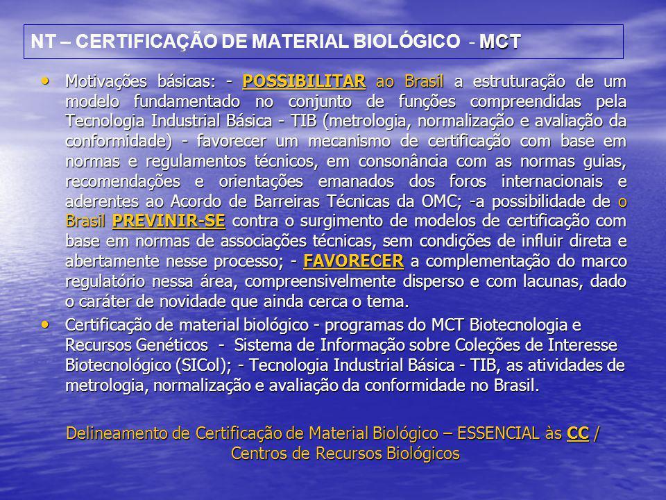 MCT NT – CERTIFICAÇÃO DE MATERIAL BIOLÓGICO - MCT • Motivações básicas: - POSSIBILITAR ao Brasil a estruturação de um modelo fundamentado no conjunto