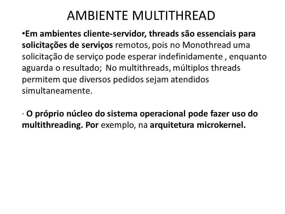 AMBIENTE MULTITHREAD • Em ambientes cliente-servidor, threads são essenciais para solicitações de serviços remotos, pois no Monothread uma solicitação