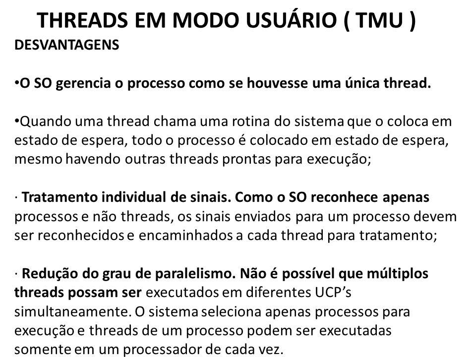 THREADS EM MODO USUÁRIO ( TMU ) DESVANTAGENS • O SO gerencia o processo como se houvesse uma única thread. • Quando uma thread chama uma rotina do sis
