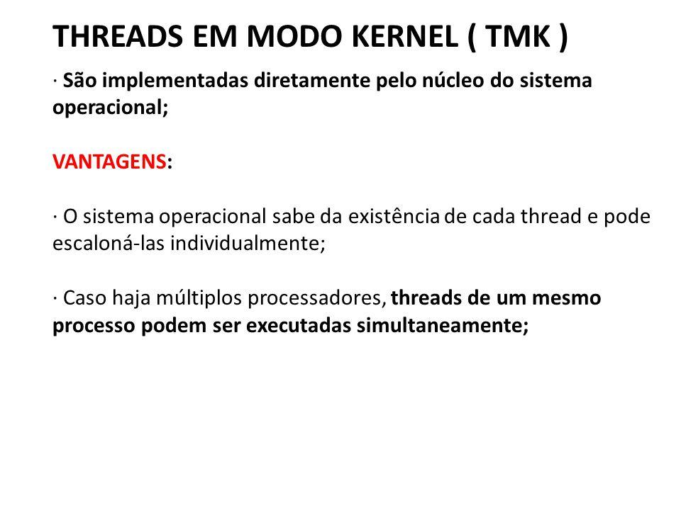 THREADS EM MODO KERNEL ( TMK ) · São implementadas diretamente pelo núcleo do sistema operacional; VANTAGENS: · O sistema operacional sabe da existênc