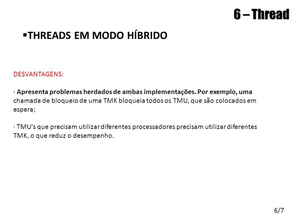 Arquitetura de Sistemas Operacionais – Machado/Maia 6 – Thread  THREADS EM MODO HÍBRIDO 6/7 DESVANTAGENS: · Apresenta problemas herdados de ambas imp