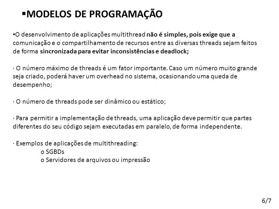 Arquitetura de Sistemas Operacionais – Machado/Maia  MODELOS DE PROGRAMAÇÃO 6/7 • O desenvolvimento de aplicações multithread não é simples, pois exi