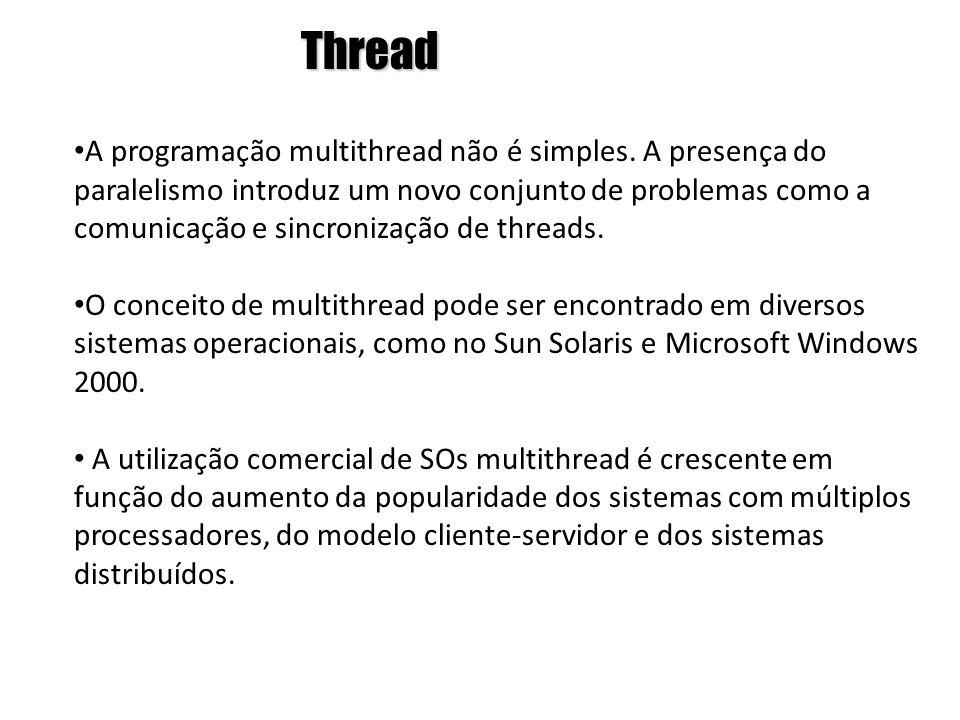 Thread • A programação multithread não é simples. A presença do paralelismo introduz um novo conjunto de problemas como a comunicação e sincronização