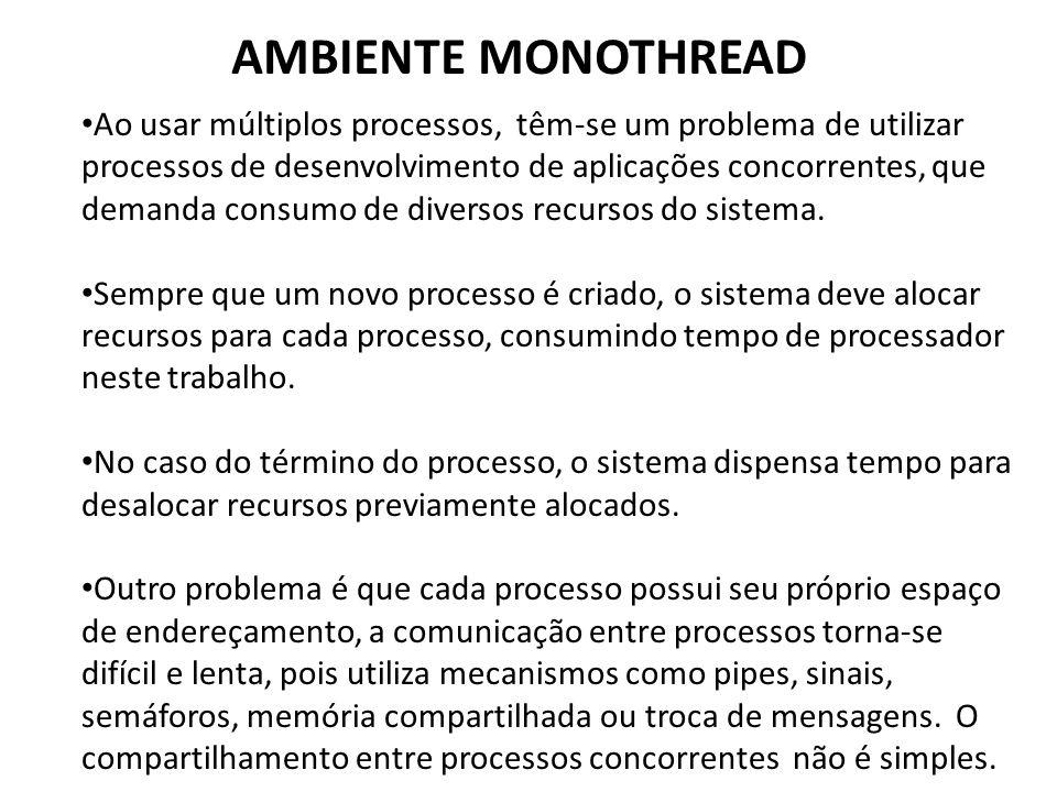 AMBIENTE MONOTHREAD • Ao usar múltiplos processos, têm-se um problema de utilizar processos de desenvolvimento de aplicações concorrentes, que demanda