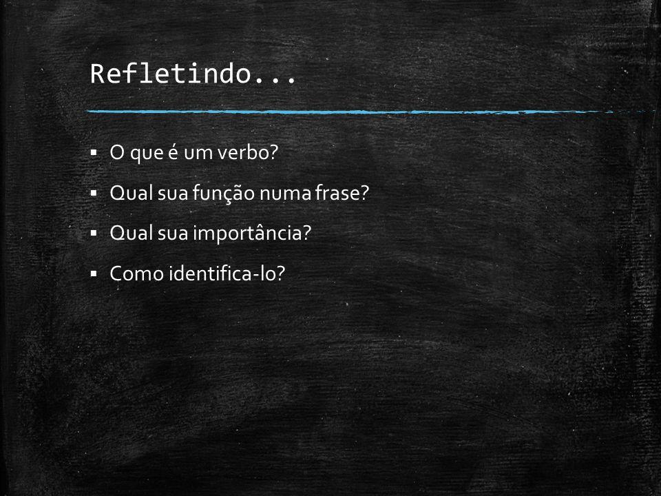 Refletindo... O que é um verbo.  Qual sua função numa frase.