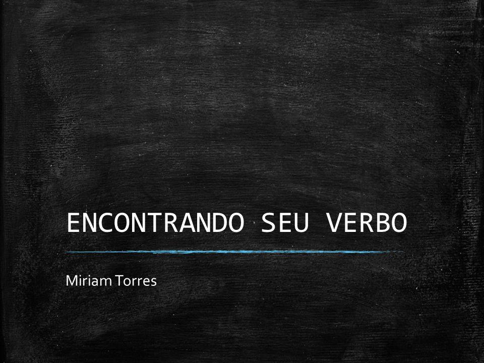 ENCONTRANDO SEU VERBO Miriam Torres