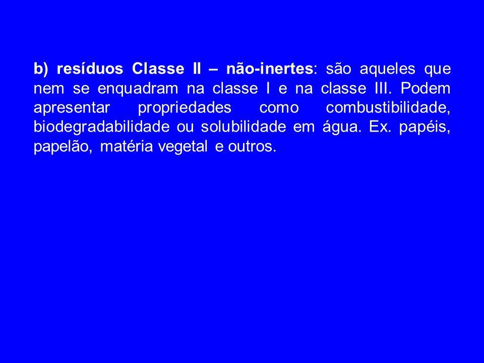 b) resíduos Classe II – não-inertes: são aqueles que nem se enquadram na classe I e na classe III. Podem apresentar propriedades como combustibilidade