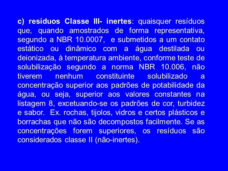c) resíduos Classe III- inertes: quaisquer resíduos que, quando amostrados de forma representativa, segundo a NBR 10.0007, e submetidos a um contato e