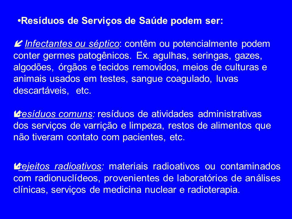 2.2.4 – Resíduos de serviços de saúde – NBR 12.808: a) Classe A: Resíduos Infectantes  A1 – Biológico (cultura, inóculo, vacina vencida, etc.)  A2 – Sangue e hemoderivados  A3 – Cirúrgico, anatomopatológicos e exsudado: (tecido, órgão ou sangue)  A4 – Perfurante e cortante (agulha, ampola pipetas)  A5 – Animal contaminado  A6 – Assistência ao paciente (secreções, excreções, restos de refeições e resíduos contaminados)