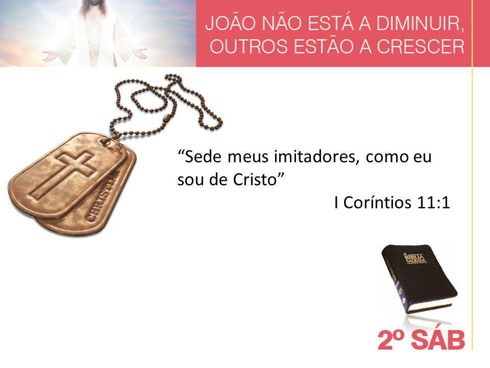 """""""Sede meus imitadores, como eu sou de Cristo"""" I Coríntios 11:1"""