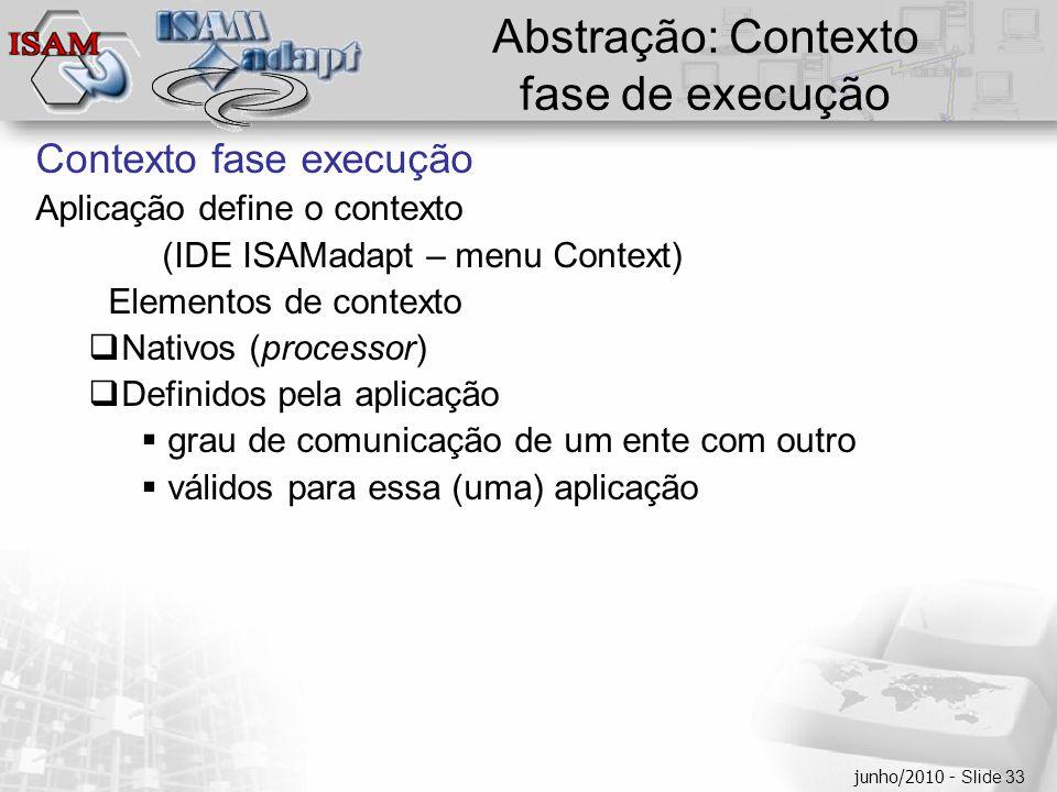  Clique para editar os estilos do texto mestre  Segundo nível  Terceiro nível  Quarto nível  Quinto nível junho/2010 - Slide 33 Abstração: Contexto fase de execução Contexto fase execução Aplicação define o contexto (IDE ISAMadapt – menu Context) Elementos de contexto  Nativos (processor)  Definidos pela aplicação  grau de comunicação de um ente com outro  válidos para essa (uma) aplicação