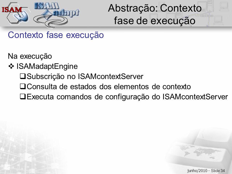  Clique para editar os estilos do texto mestre  Segundo nível  Terceiro nível  Quarto nível  Quinto nível junho/2010 - Slide 34 Abstração: Contexto fase de execução Contexto fase execução Na execução  ISAMadaptEngine  Subscrição no ISAMcontextServer  Consulta de estados dos elementos de contexto  Executa comandos de configuração do ISAMcontextServer