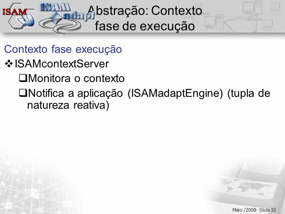 Clique para editar os estilos do texto mestre  Segundo nível  Terceiro nível  Quarto nível  Quinto nível Maio /2008- Slide 35 Abstração: Contexto fase de execução Contexto fase execução  ISAMcontextServer  Monitora o contexto  Notifica a aplicação (ISAMadaptEngine) (tupla de natureza reativa)