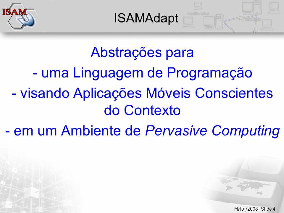  Clique para editar os estilos do texto mestre  Segundo nível  Terceiro nível  Quarto nível  Quinto nível Maio /2008- Slide 4 ISAMAdapt Abstrações para - uma Linguagem de Programação - visando Aplicações Móveis Conscientes do Contexto - em um Ambiente de Pervasive Computing