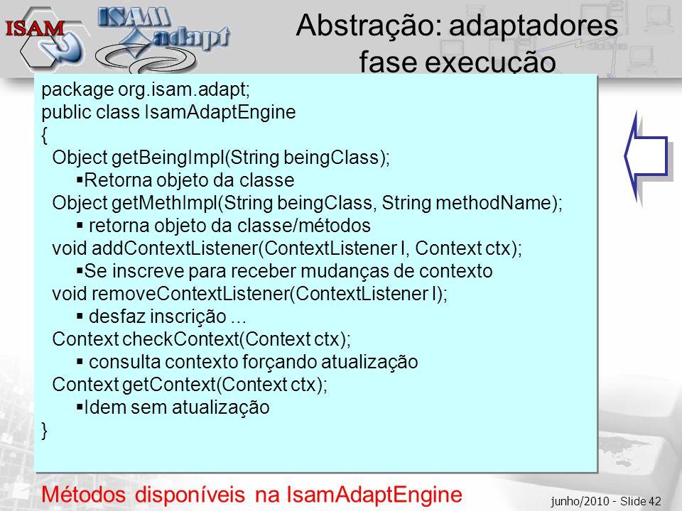  Clique para editar os estilos do texto mestre  Segundo nível  Terceiro nível  Quarto nível  Quinto nível junho/2010 - Slide 42 Abstração: adaptadores fase execução package org.isam.adapt; public class IsamAdaptEngine { Object getBeingImpl(String beingClass);  Retorna objeto da classe Object getMethImpl(String beingClass, String methodName);  retorna objeto da classe/métodos void addContextListener(ContextListener l, Context ctx);  Se inscreve para receber mudanças de contexto void removeContextListener(ContextListener l);  desfaz inscrição...