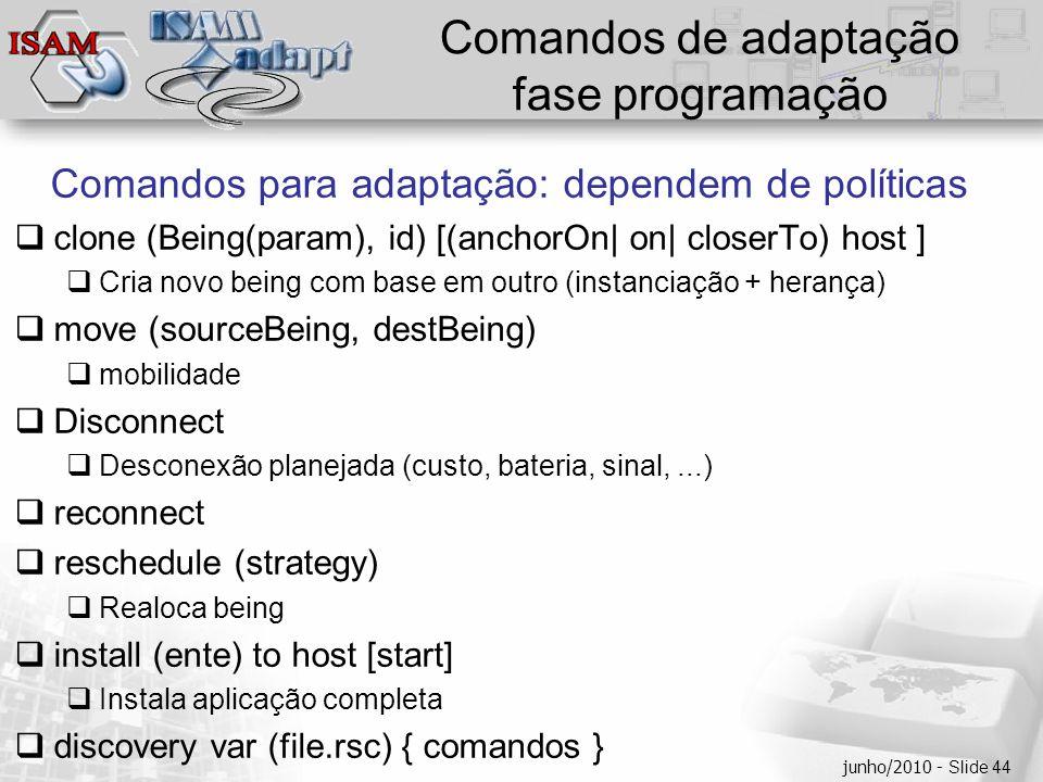  Clique para editar os estilos do texto mestre  Segundo nível  Terceiro nível  Quarto nível  Quinto nível junho/2010 - Slide 44 Comandos de adaptação fase programação Comandos para adaptação: dependem de políticas  clone (Being(param), id) [(anchorOn| on| closerTo) host ]  Cria novo being com base em outro (instanciação + herança)  move (sourceBeing, destBeing)  mobilidade  Disconnect  Desconexão planejada (custo, bateria, sinal,...)  reconnect  reschedule (strategy)  Realoca being  install (ente) to host [start]  Instala aplicação completa  discovery var (file.rsc) { comandos }