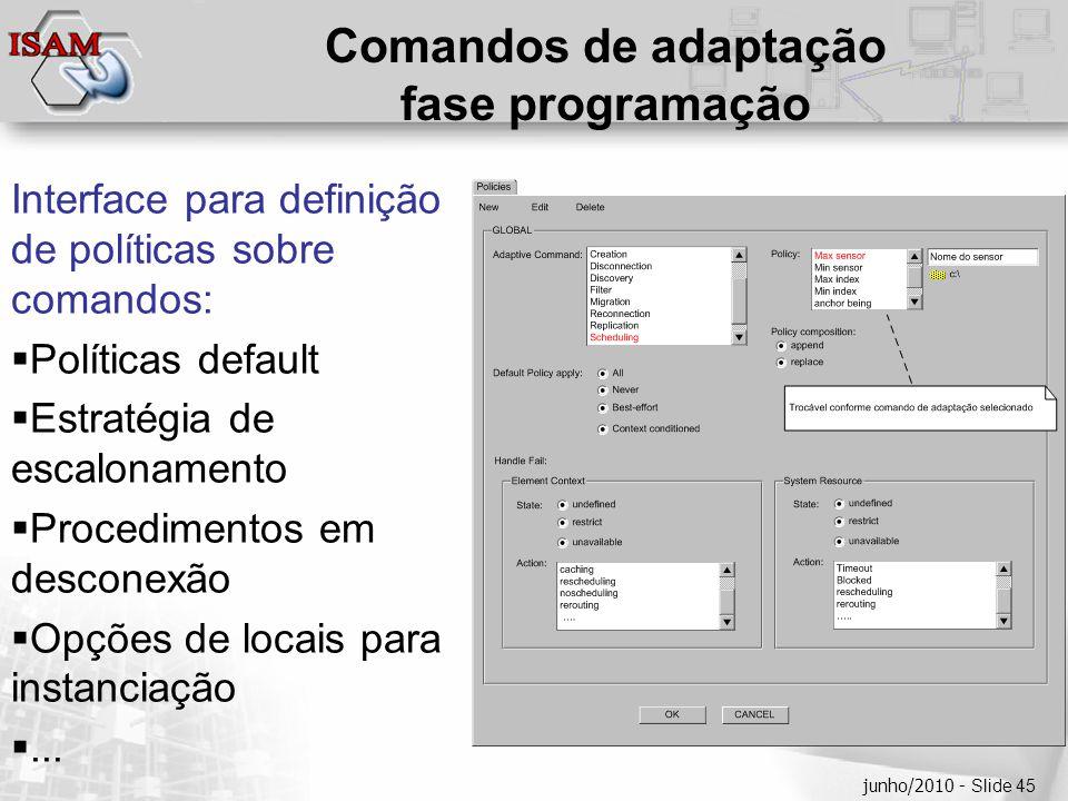  Clique para editar os estilos do texto mestre  Segundo nível  Terceiro nível  Quarto nível  Quinto nível junho/2010 - Slide 45 Comandos de adaptação fase programação Interface para definição de políticas sobre comandos:  Políticas default  Estratégia de escalonamento  Procedimentos em desconexão  Opções de locais para instanciação ...