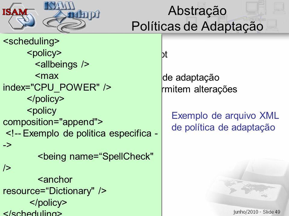  Clique para editar os estilos do texto mestre  Segundo nível  Terceiro nível  Quarto nível  Quinto nível junho/2010 - Slide 49 Abstração Políticas de Adaptação  Menu POLICIES do IDE ISAMadapt  XML –Relativas aos comandos de adaptação –Separadas do código, permitem alterações independentes Exemplo de arquivo XML de política de adaptação