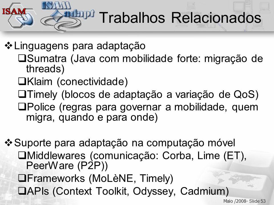  Clique para editar os estilos do texto mestre  Segundo nível  Terceiro nível  Quarto nível  Quinto nível Maio /2008- Slide 53 Trabalhos Relacionados  Linguagens para adaptação  Sumatra (Java com mobilidade forte: migração de threads)  Klaim (conectividade)  Timely (blocos de adaptação a variação de QoS)  Police (regras para governar a mobilidade, quem migra, quando e para onde)  Suporte para adaptação na computação móvel  Middlewares (comunicação: Corba, Lime (ET), PeerWare (P2P))  Frameworks (MoLèNE, Timely)  APIs (Context Toolkit, Odyssey, Cadmium)