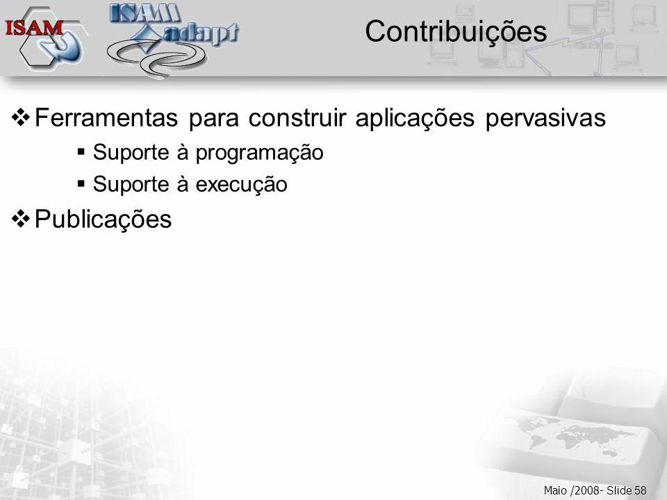  Clique para editar os estilos do texto mestre  Segundo nível  Terceiro nível  Quarto nível  Quinto nível Maio /2008- Slide 58 Contribuições  Ferramentas para construir aplicações pervasivas  Suporte à programação  Suporte à execução  Publicações