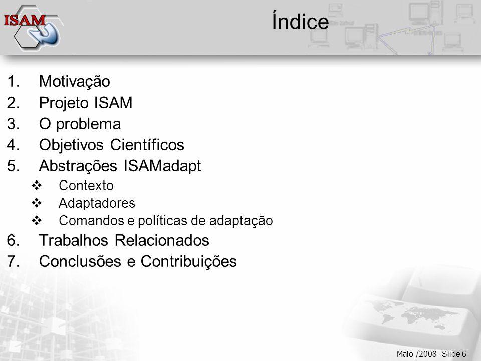  Clique para editar os estilos do texto mestre  Segundo nível  Terceiro nível  Quarto nível  Quinto nível Maio /2008- Slide 6 Índice 1.Motivação 2.Projeto ISAM 3.O problema 4.Objetivos Científicos 5.Abstrações ISAMadapt  Contexto  Adaptadores  Comandos e políticas de adaptação 6.Trabalhos Relacionados 7.Conclusões e Contribuições