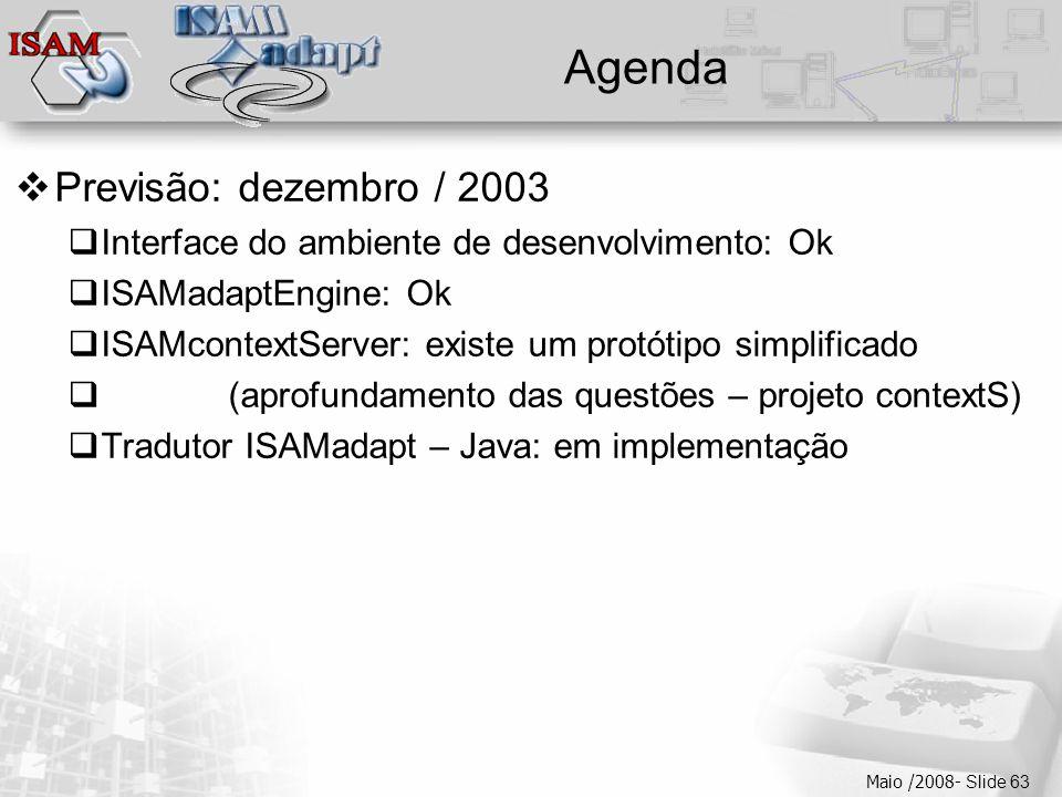  Clique para editar os estilos do texto mestre  Segundo nível  Terceiro nível  Quarto nível  Quinto nível Maio /2008- Slide 63 Agenda  Previsão: dezembro / 2003  Interface do ambiente de desenvolvimento: Ok  ISAMadaptEngine: Ok  ISAMcontextServer: existe um protótipo simplificado  (aprofundamento das questões – projeto contextS)  Tradutor ISAMadapt – Java: em implementação