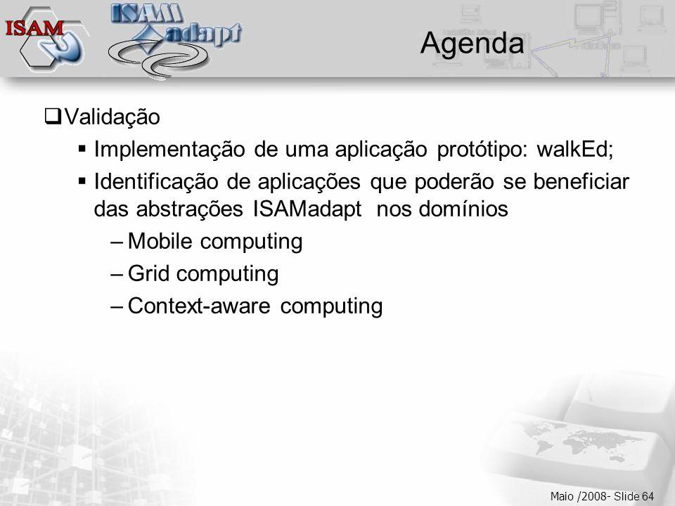  Clique para editar os estilos do texto mestre  Segundo nível  Terceiro nível  Quarto nível  Quinto nível Maio /2008- Slide 64 Agenda  Validação  Implementação de uma aplicação protótipo: walkEd;  Identificação de aplicações que poderão se beneficiar das abstrações ISAMadapt nos domínios –Mobile computing –Grid computing –Context-aware computing