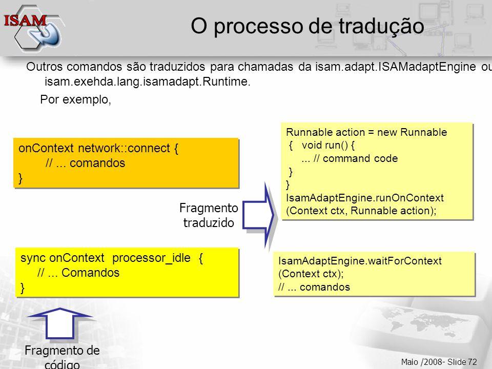  Clique para editar os estilos do texto mestre  Segundo nível  Terceiro nível  Quarto nível  Quinto nível Maio /2008- Slide 72 O processo de tradução Outros comandos são traduzidos para chamadas da isam.adapt.ISAMadaptEngine ou isam.exehda.lang.isamadapt.Runtime.