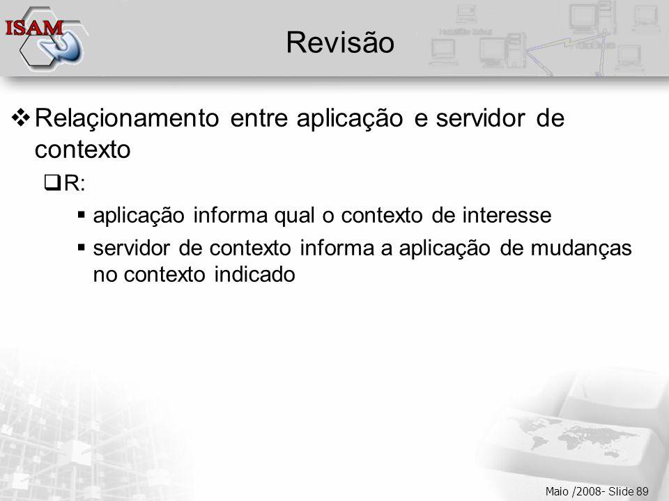  Clique para editar os estilos do texto mestre  Segundo nível  Terceiro nível  Quarto nível  Quinto nível Maio /2008- Slide 89 Revisão  Relaçionamento entre aplicação e servidor de contexto  R:  aplicação informa qual o contexto de interesse  servidor de contexto informa a aplicação de mudanças no contexto indicado