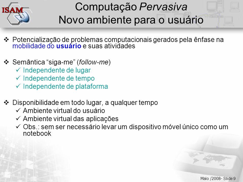  Clique para editar os estilos do texto mestre  Segundo nível  Terceiro nível  Quarto nível  Quinto nível Maio /2008- Slide 9 Computação Pervasiva Novo ambiente para o usuário  Potencialização de problemas computacionais gerados pela ênfase na mobilidade do usuário e suas atividades  Semântica siga-me (follow-me)  Independente de lugar  Independente de tempo  Independente de plataforma  Disponibilidade em todo lugar, a qualquer tempo  Ambiente virtual do usuário  Ambiente virtual das aplicações  Obs.: sem ser necessário levar um dispositivo móvel único como um notebook