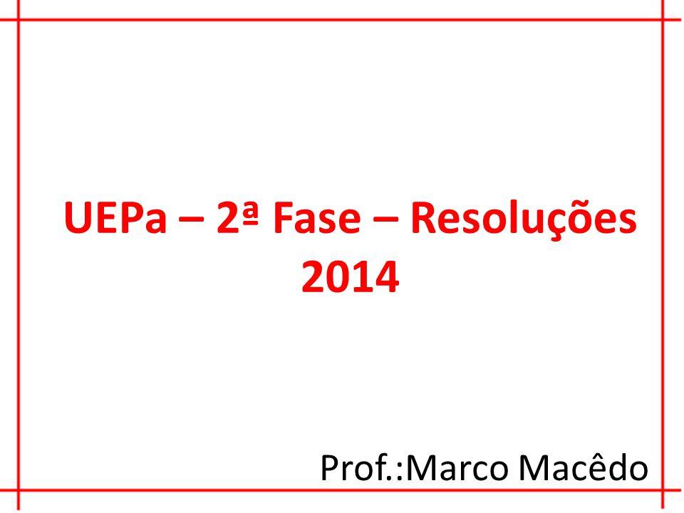 UEPa – 2ª Fase – Resoluções 2014 Prof.:Marco Macêdo