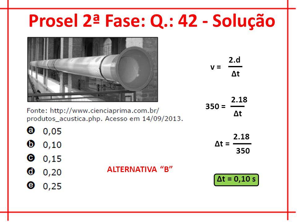 Prosel 2ª Fase: Q.: 42 - Solução v = 2.d ∆t 350 = 2.18 ∆t ∆t = 2.18 350 ∆t = 0,10 s ALTERNATIVA B