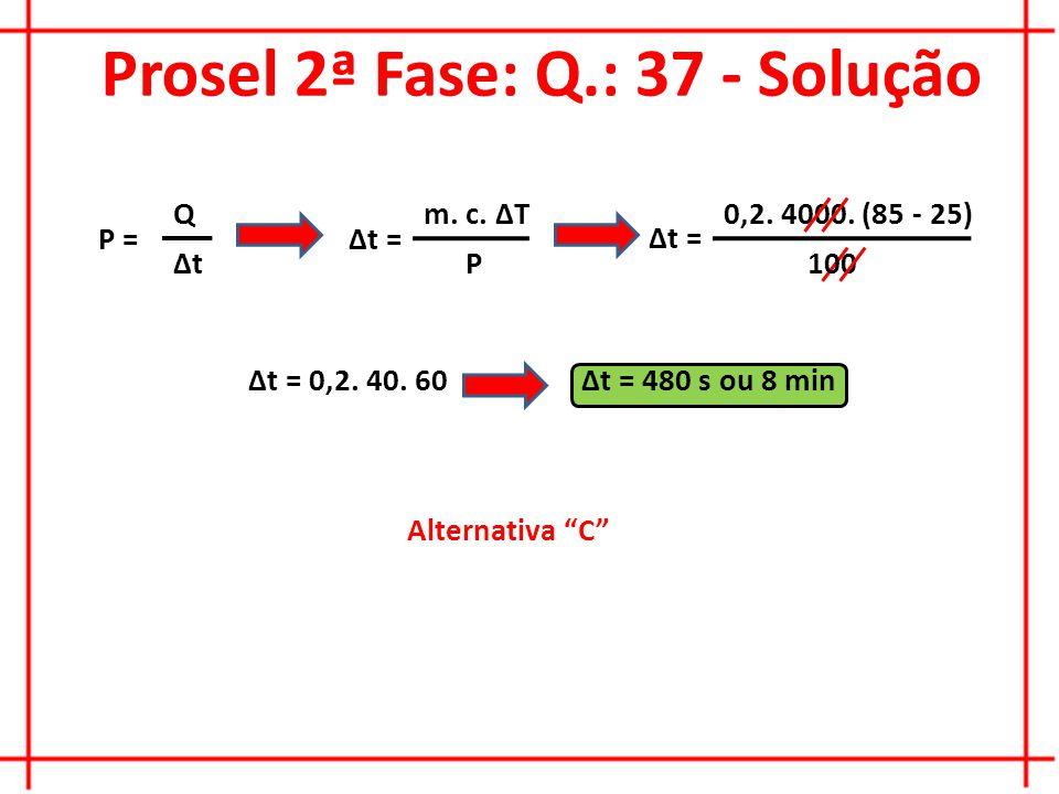 Prosel 2ª Fase: Q.: 37 - Solução Alternativa C P = Q ∆t ∆t = m.