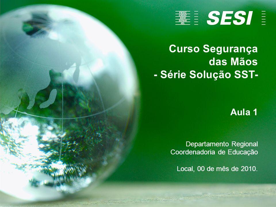 Curso Segurança das Mãos - Série Solução SST- Aula 1 Departamento Regional Coordenadoria de Educação Local, 00 de mês de 2010.