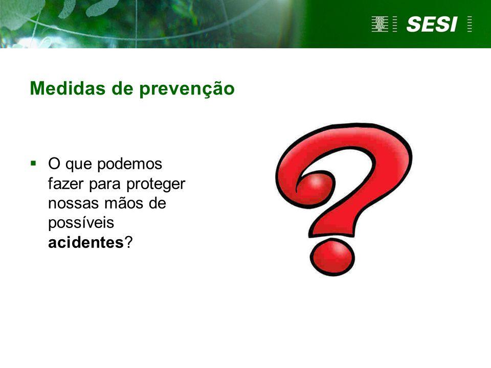 Medidas de prevenção  O que podemos fazer para proteger nossas mãos de possíveis acidentes?