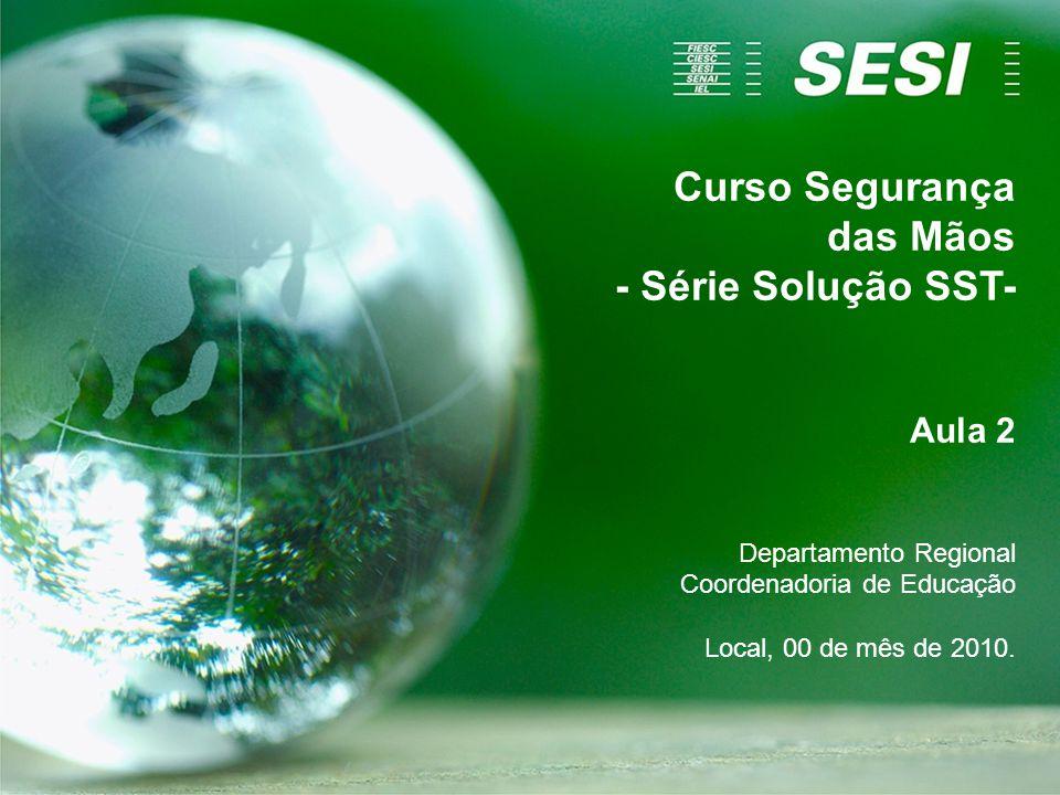 Curso Segurança das Mãos - Série Solução SST- Aula 2 Departamento Regional Coordenadoria de Educação Local, 00 de mês de 2010.