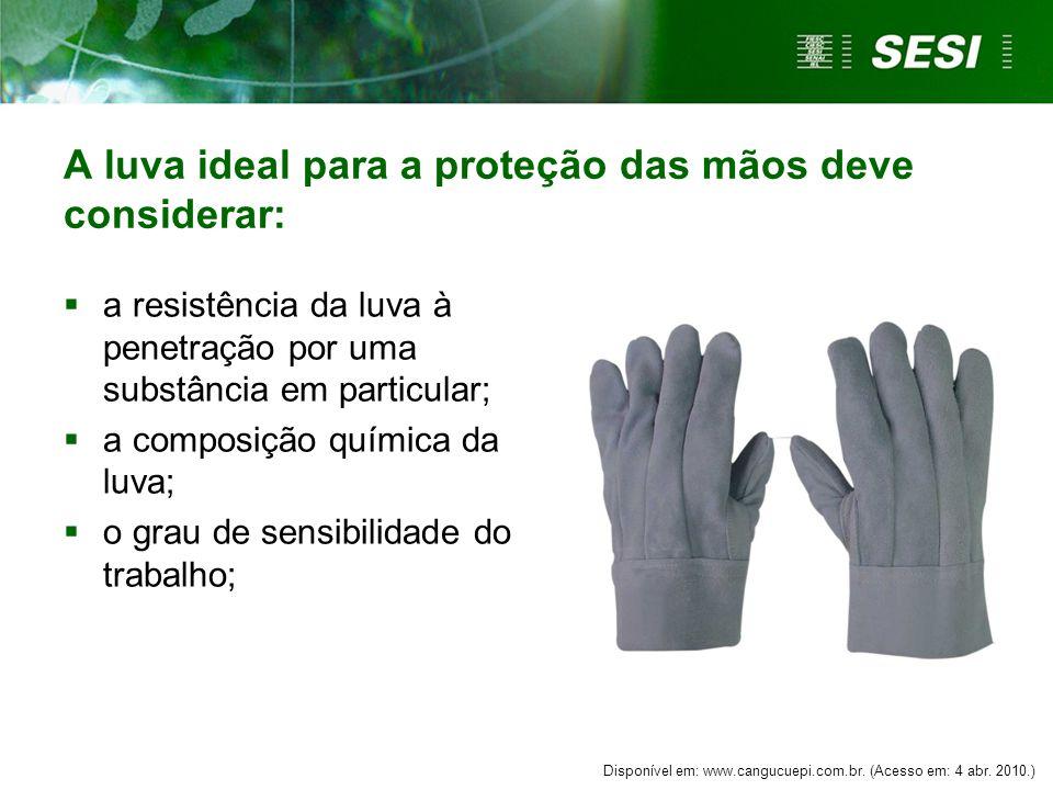 A luva ideal para a proteção das mãos deve considerar:  a resistência da luva à penetração por uma substância em particular;  a composição química da luva;  o grau de sensibilidade do trabalho; Disponível em: www.cangucuepi.com.br.